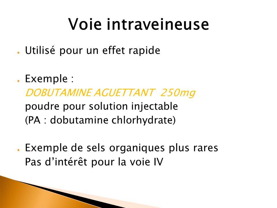 Voie intraveineuse ● Utilisé pour un effet rapide ● Exemple : DOBUTAMINE AGUETTANT 250mg poudre pour solution injectable (PA : dobutamine chlorhydrate) ● Exemple de sels organiques plus rares Pas d'intérêt pour la voie IV