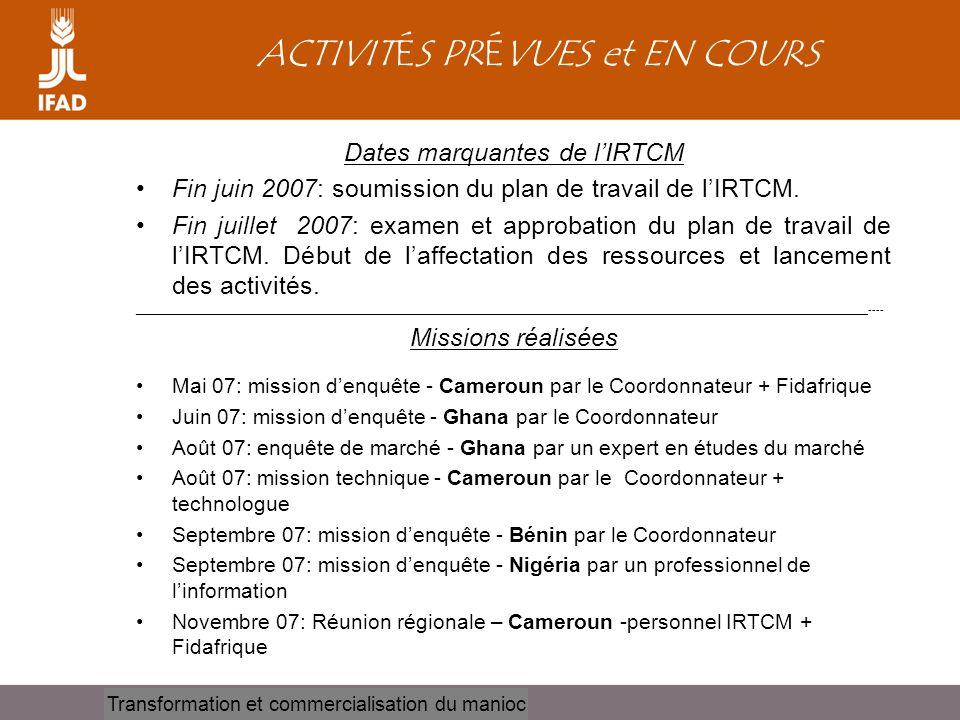 Cassava processing and marketing ACTIVITÉS PRÉVUES et EN COURS Dates marquantes de l'IRTCM •Fin juin 2007: soumission du plan de travail de l'IRTCM. •