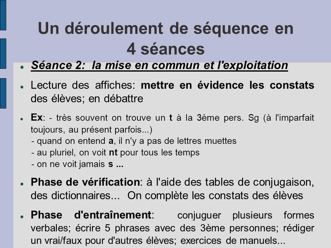 Un déroulement de séquence en 4 séances  Séance 2: la mise en commun et l exploitation  Lecture des affiches: mettre en évidence les constats des élèves; en débattre  Ex : - très souvent on trouve un t à la 3ème pers.