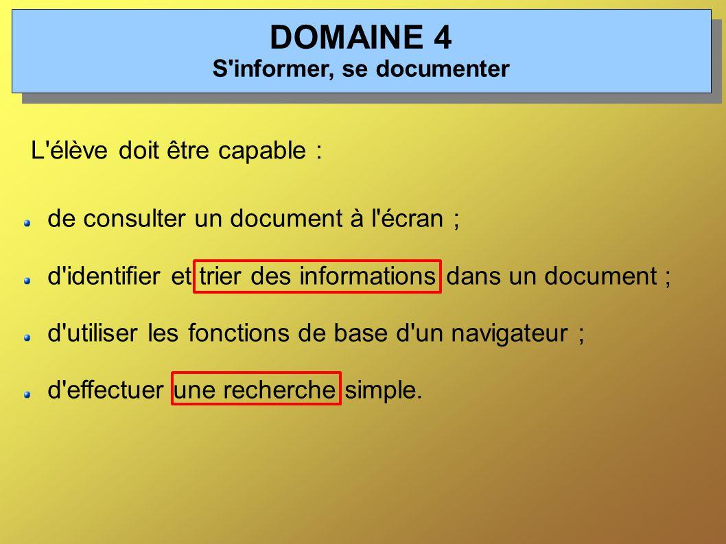 DOMAINE 4 S informer, se documenter L élève doit être capable : de consulter un document à l écran ; d identifier et trier des informations dans un document ; d utiliser les fonctions de base d un navigateur ; d effectuer une recherche simple.