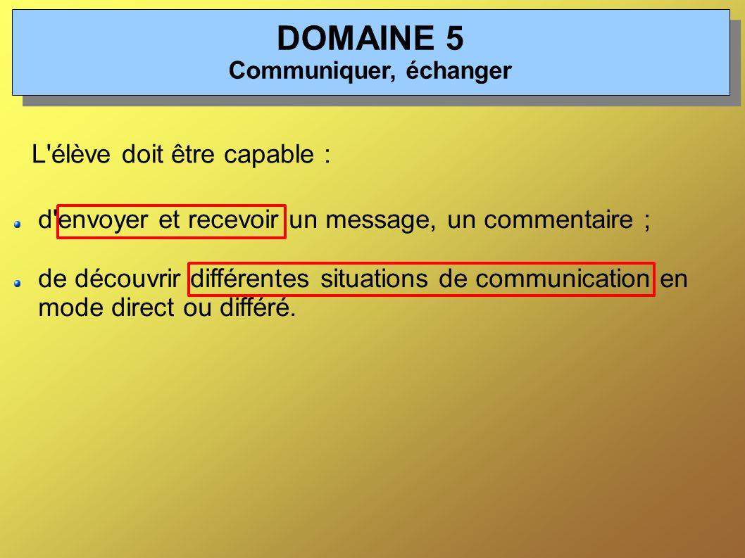 DOMAINE 5 Communiquer, échanger L élève doit être capable : d envoyer et recevoir un message, un commentaire ; de découvrir différentes situations de communication en mode direct ou différé.