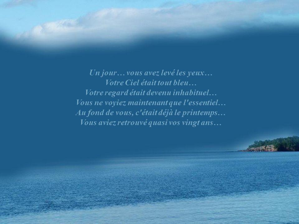 Un jour… vous avez levé les yeux… Votre Ciel était tout bleu… Votre regard était devenu inhabituel… Vous ne voyiez maintenant que l essentiel… Au fond de vous, c était déjà le printemps… Vous aviez retrouvé quasi vos vingt ans…