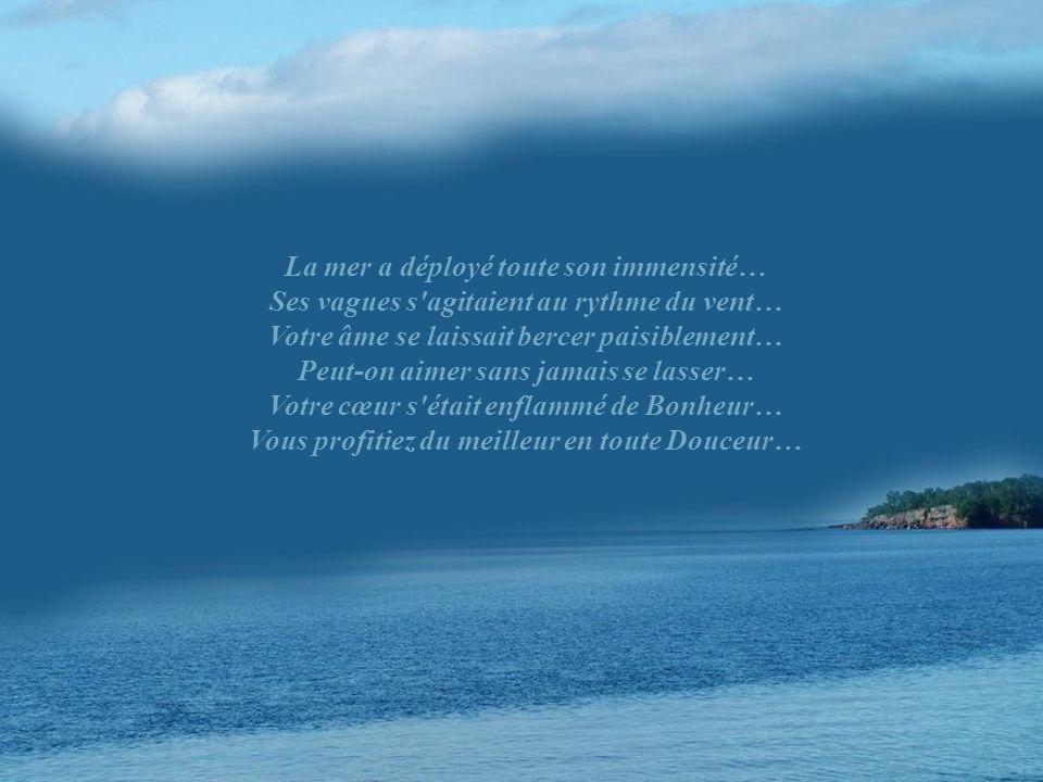 La mer a déployé toute son immensité… Ses vagues s agitaient au rythme du vent… Votre âme se laissait bercer paisiblement… Peut-on aimer sans jamais se lasser… Votre cœur s était enflammé de Bonheur… Vous profitiez du meilleur en toute Douceur…
