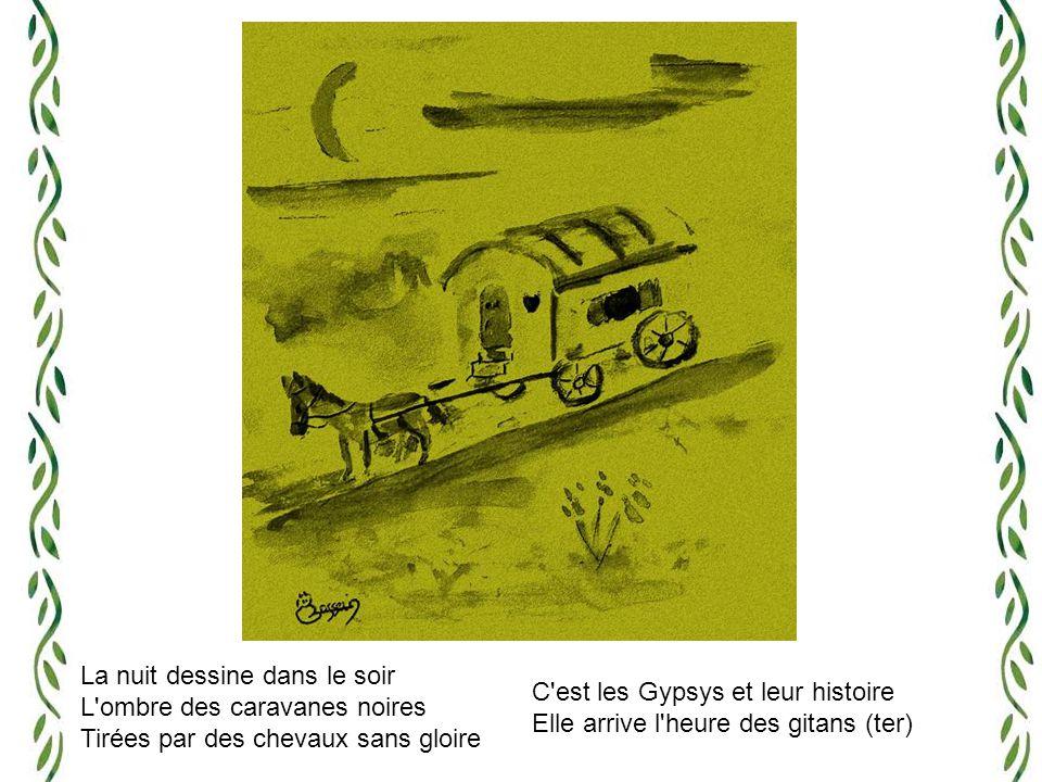 La nuit dessine dans le soir L ombre des caravanes noires Tirées par des chevaux sans gloire C est les Gypsys et leur histoire Elle arrive l heure des gitans (ter)