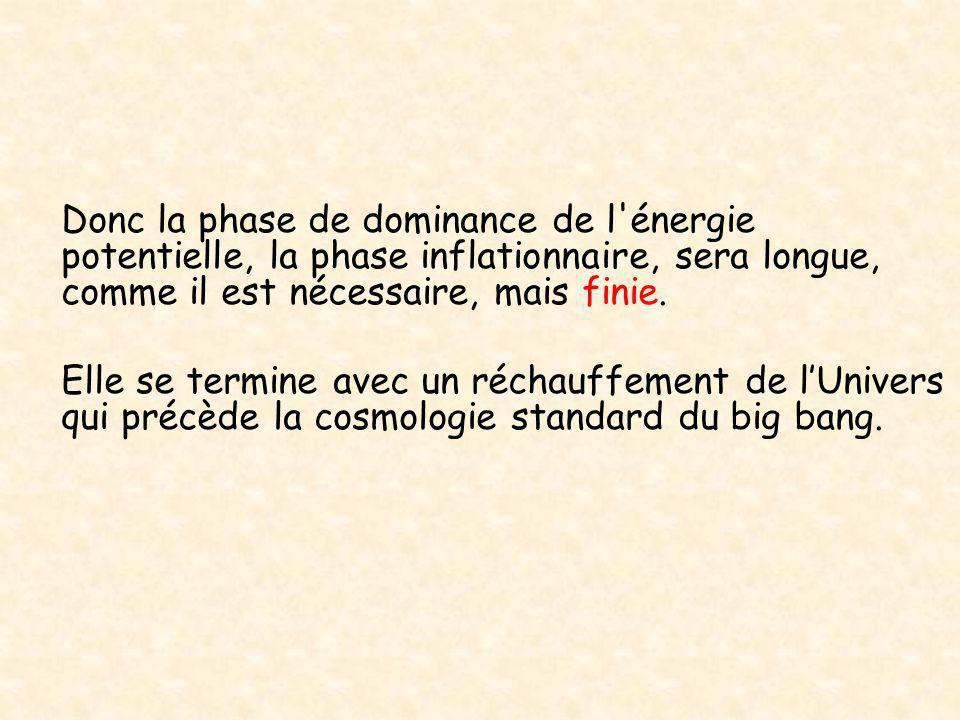 Donc la phase de dominance de l'énergie potentielle, la phase inflationnaire, sera longue, comme il est nécessaire, mais finie. Elle se termine avec u