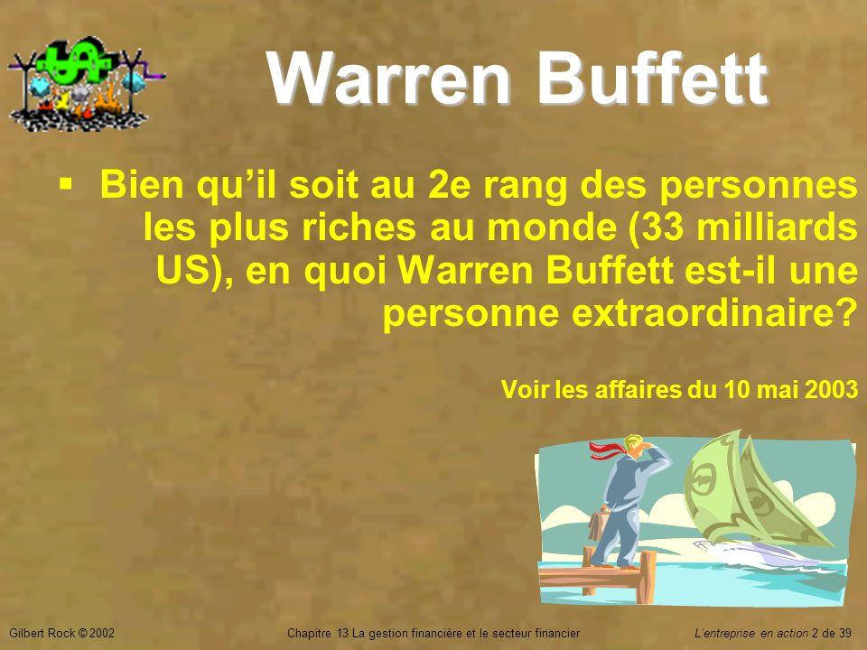 Gilbert Rock © 2002Chapitre 13 La gestion financière et le secteur financierL'entreprise en action 2 de 39 Warren Buffett  Bien qu'il soit au 2e rang des personnes les plus riches au monde (33 milliards US), en quoi Warren Buffett est-il une personne extraordinaire.