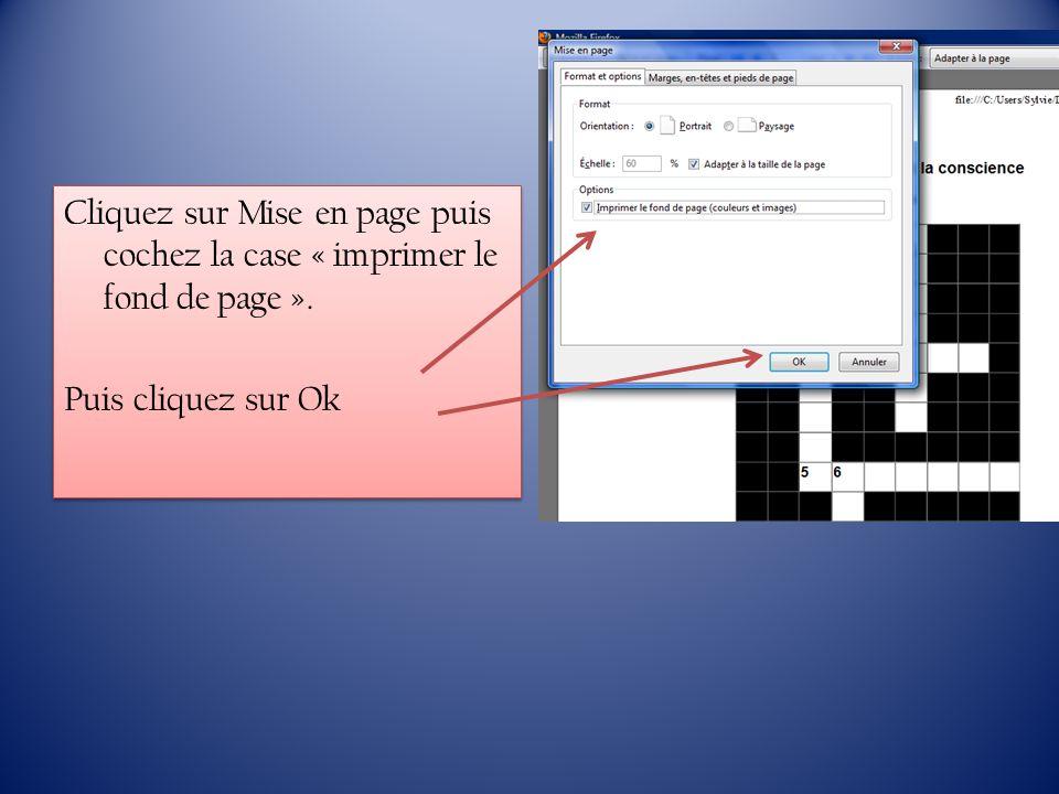Cliquez sur Mise en page puis cochez la case « imprimer le fond de page ». Puis cliquez sur Ok Cliquez sur Mise en page puis cochez la case « imprimer