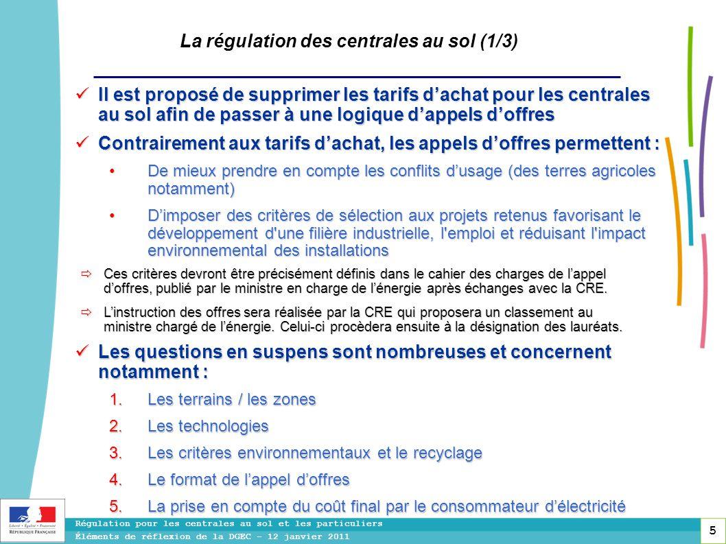5 Régulation pour les centrales au sol et les particuliers Éléments de réflexion de la DGEC - 12 janvier 2011 La régulation des centrales au sol (1/3)  Il est proposé de supprimer les tarifs d'achat pour les centrales au sol afin de passer à une logique d'appels d'offres  Contrairement aux tarifs d'achat, les appels d'offres permettent : • De mieux prendre en compte les conflits d'usage (des terres agricoles notamment) • D'imposer des critères de sélection aux projets retenus favorisant le développement d une filière industrielle, l emploi et réduisant l impact environnemental des installations  Les questions en suspens sont nombreuses et concernent notamment :  Les terrains / les zones  Les technologies  Les critères environnementaux et le recyclage  Le format de l'appel d'offres  La prise en compte du coût final par le consommateur d'électricité  Ces critères devront être précisément définis dans le cahier des charges de l'appel d'offres, publié par le ministre en charge de l'énergie après échanges avec la CRE.