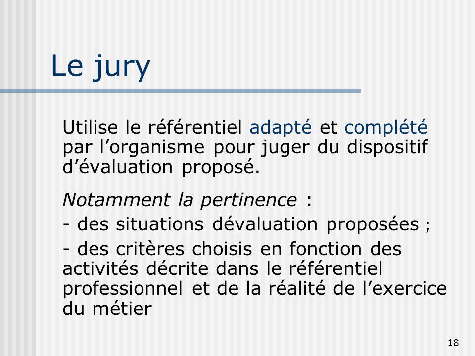 18 Le jury Utilise le référentiel adapté et complété par l'organisme pour juger du dispositif d'évaluation proposé. Notamment la pertinence : - des si