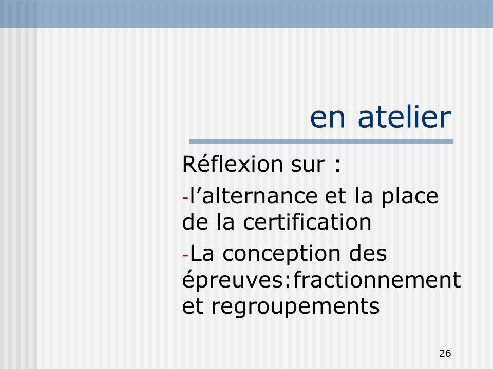 26 en atelier Réflexion sur : - l'alternance et la place de la certification - La conception des épreuves:fractionnement et regroupements