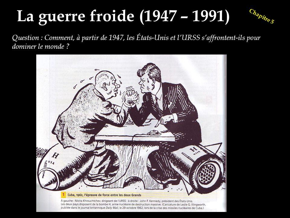Chapitre 5 La guerre froide (1947 – 1991) Question : Comment, à partir de 1947, les États-Unis et l'URSS s'affrontent-ils pour dominer le monde ?