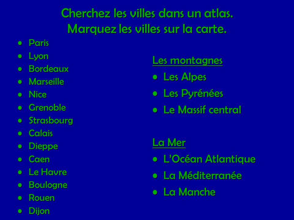 Cherchez les villes dans un atlas. Marquez les villes sur la carte. •Paris •Lyon •Bordeaux •Marseille •Nice •Grenoble •Strasbourg •Calais •Dieppe •Cae