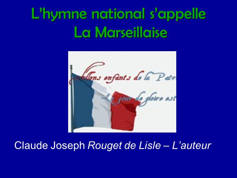L'hymne national s'appelle La Marseillaise Claude Joseph Rouget de Lisle – L'auteur