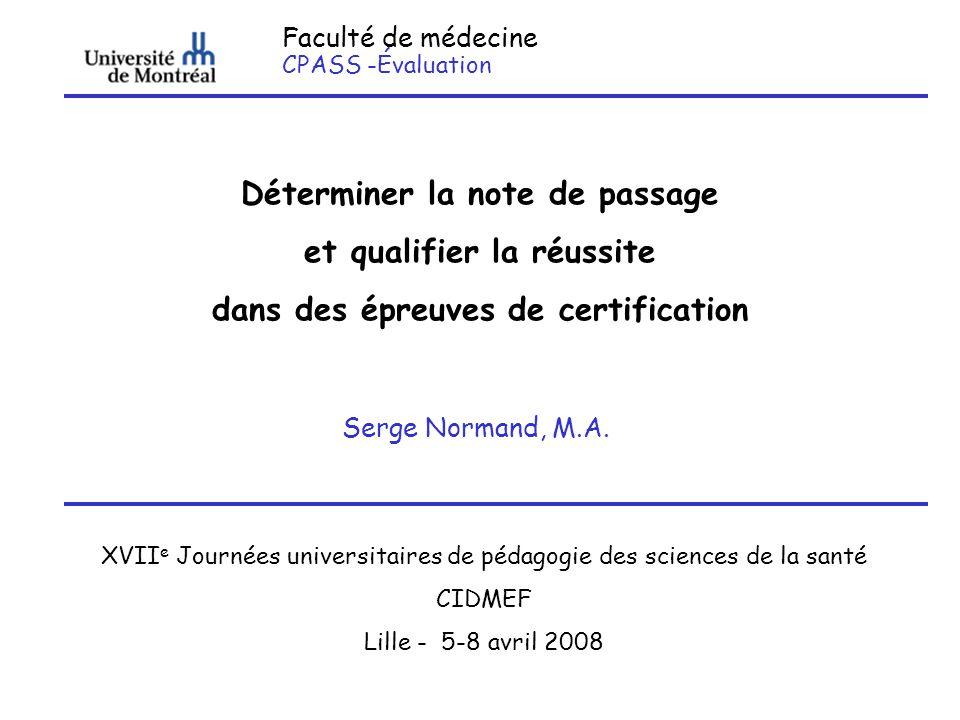 Faculté de médecine CPASS -Évaluation Déterminer la note de passage et qualifier la réussite dans des épreuves de certification Serge Normand, M.A. XV