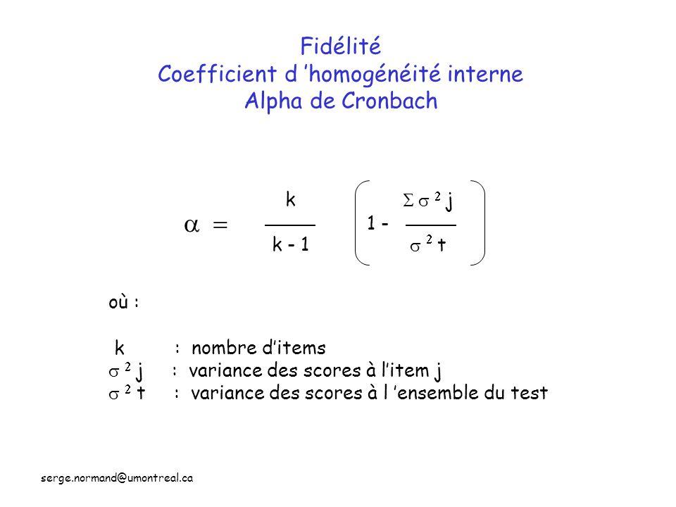 Fidélité Coefficient d 'homogénéité interne Alpha de Cronbach k k - 1    j   t 1 - où : k : nombre d'items   j : variance des scores à l'item j   t : variance des scores à l 'ensemble du test  serge.normand@umontreal.ca