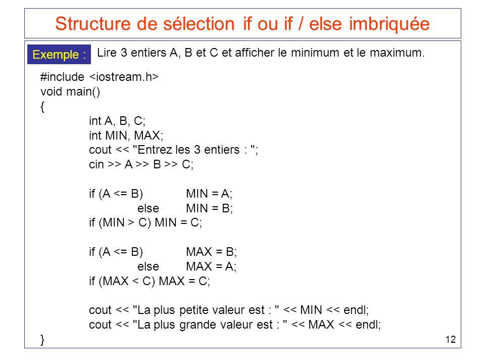 12 Structure de sélection if ou if / else imbriquée Exemple : Lire 3 entiers A, B et C et afficher le minimum et le maximum. #include void main() { in