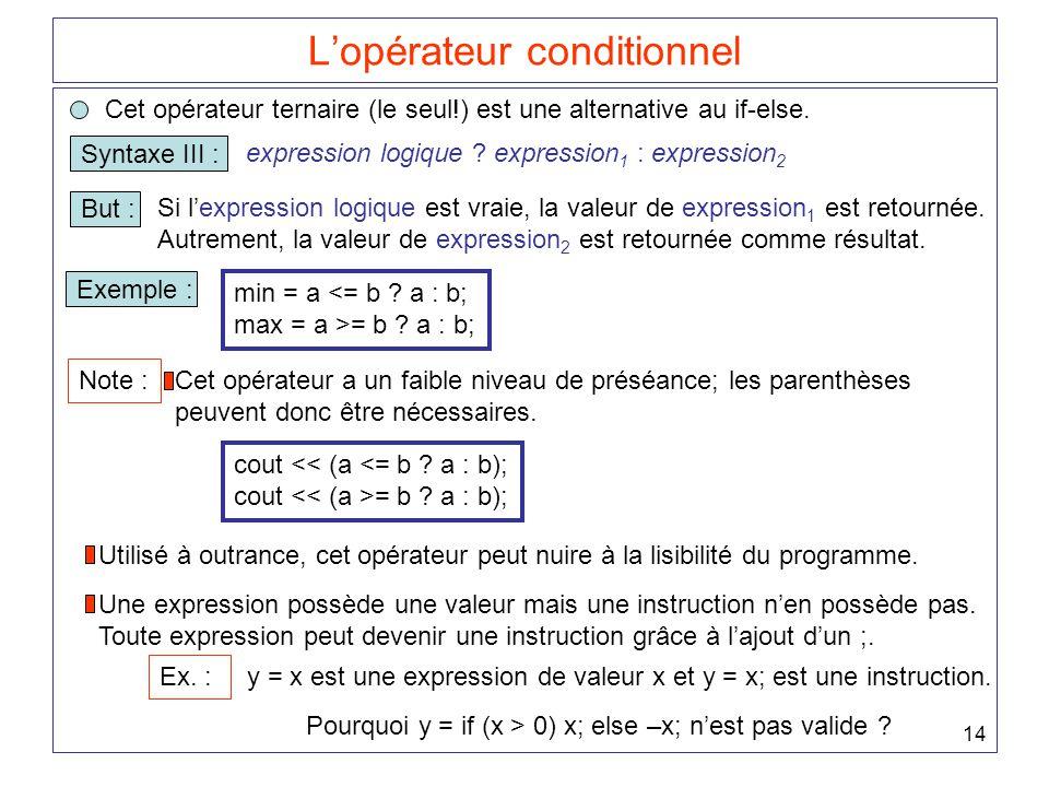 14 L'opérateur conditionnel Cet opérateur ternaire (le seul!) est une alternative au if-else. Syntaxe III : expression logique ? expression 1 : expres