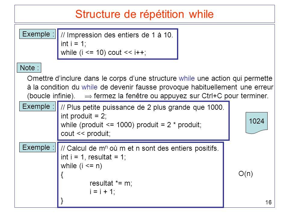 16 Structure de répétition while Exemple : // Impression des entiers de 1 à 10. int i = 1; while (i <= 10) cout << i++; Omettre d'inclure dans le corp