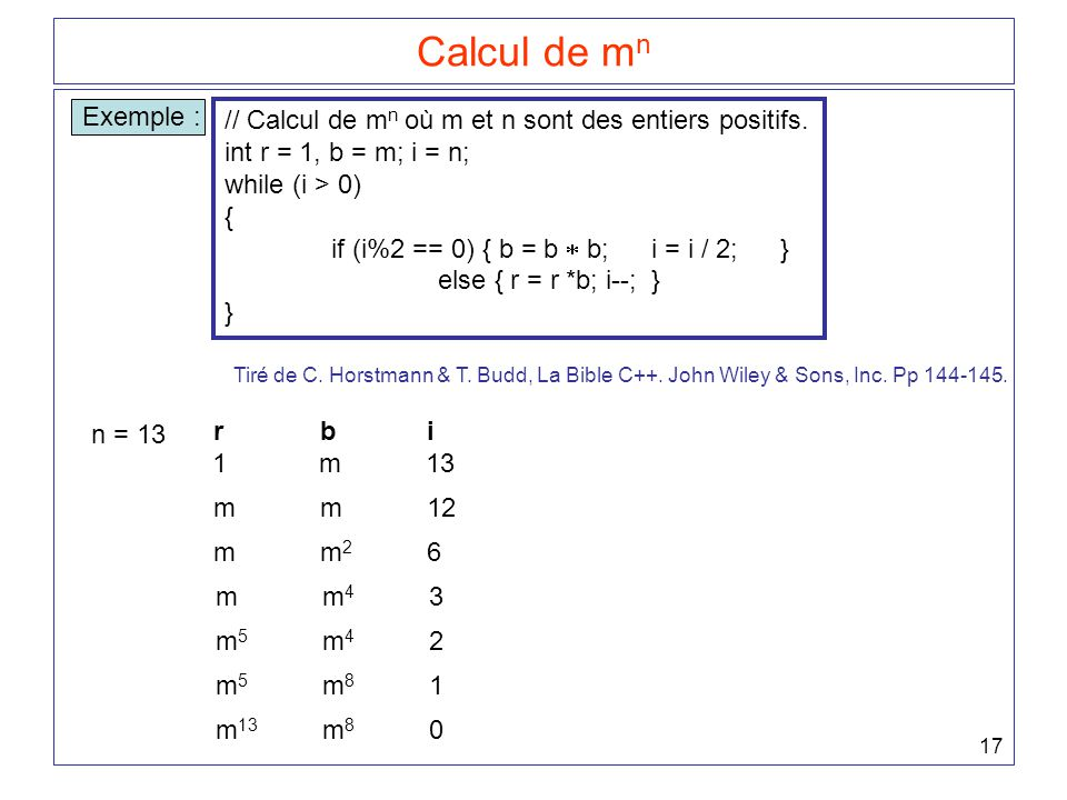 17 Calcul de m n Exemple : // Calcul de m n où m et n sont des entiers positifs. int r = 1, b = m; i = n; while (i > 0) { if (i%2 == 0) { b = b  b;i