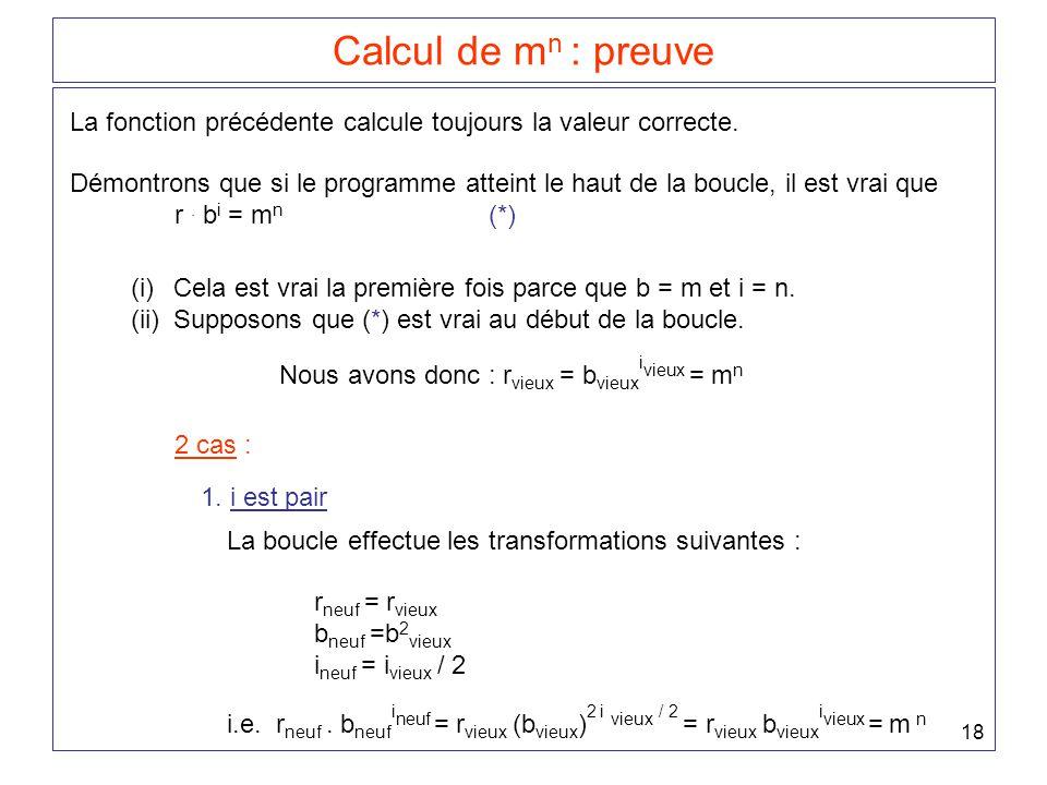 18 Calcul de m n : preuve La fonction précédente calcule toujours la valeur correcte. Démontrons que si le programme atteint le haut de la boucle, il
