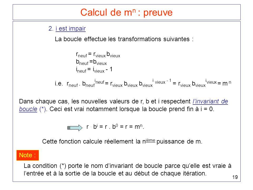 19 Calcul de m n : preuve 2. i est impair La boucle effectue les transformations suivantes : r neuf = r vieux b vieux b neuf =b vieux i neuf = i vieux