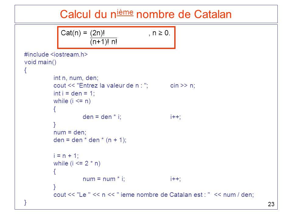 23 Calcul du n ième nombre de Catalan Cat(n) = (2n)!, n ≥ 0. (n+1)! n! #include void main() { int n, num, den; cout > n; int i = den = 1; while (i <=