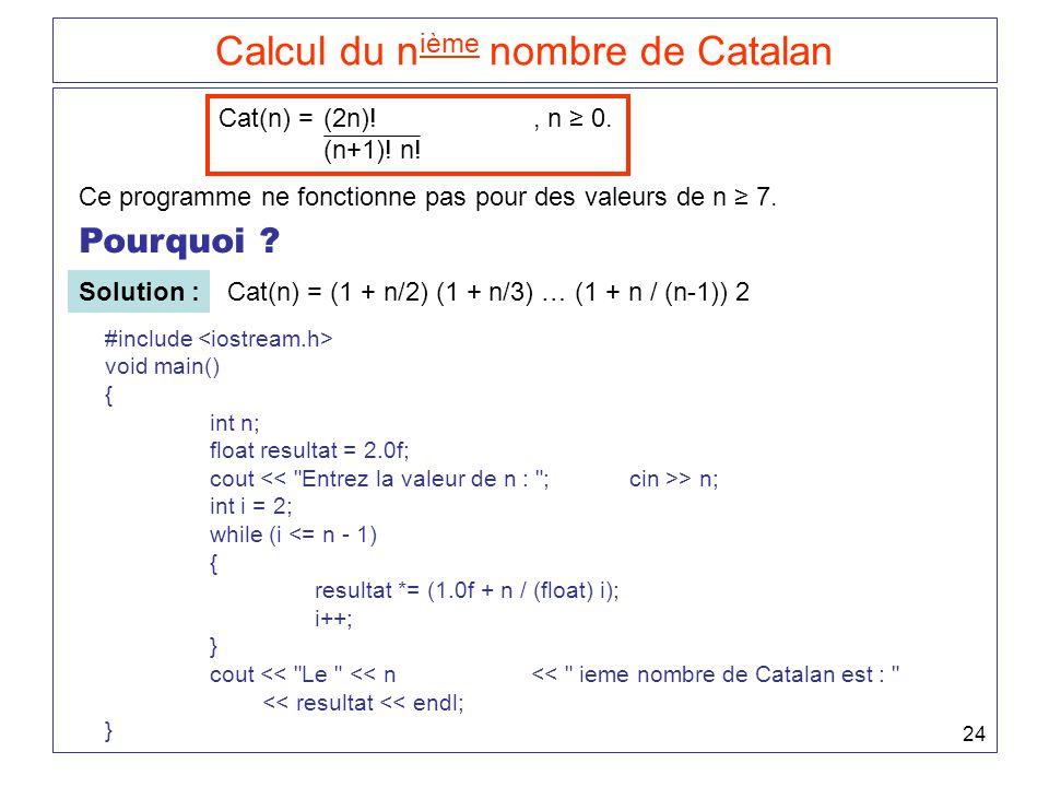 24 Calcul du n ième nombre de Catalan Cat(n) = (2n)!, n ≥ 0. (n+1)! n! Ce programme ne fonctionne pas pour des valeurs de n ≥ 7. Pourquoi ? Solution :