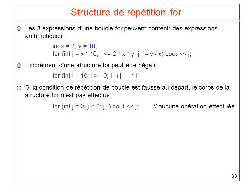 33 Structure de répétition for Les 3 expressions d'une boucle for peuvent contenir des expressions arithmétiques : int x = 2, y = 10; for (int j = x * 10; j <= 2 * x * y; j += y / x) cout << j; L'incrément d'une structure for peut être négatif.