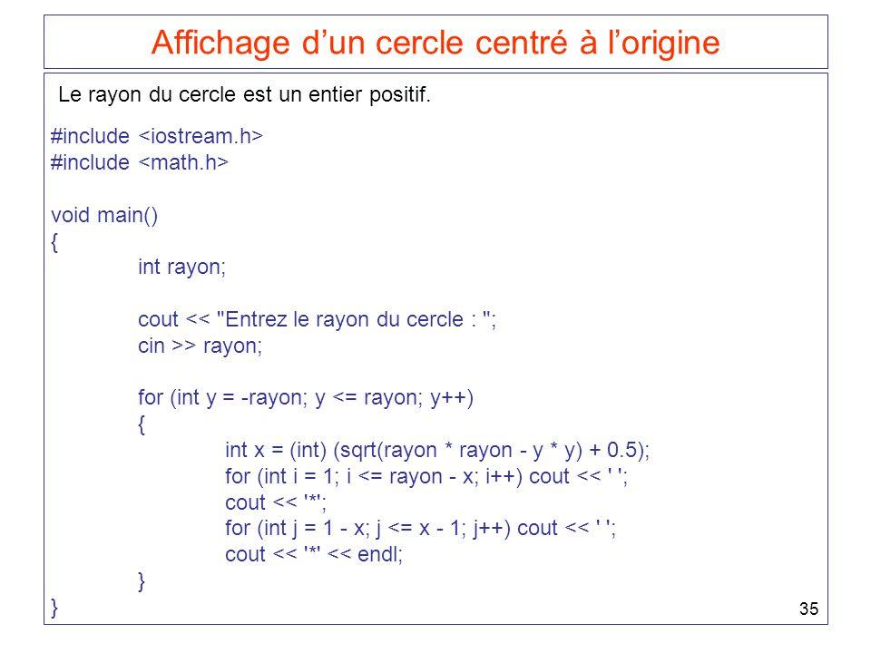 35 Affichage d'un cercle centré à l'origine #include void main() { int rayon; cout << Entrez le rayon du cercle : ; cin >> rayon; for (int y = -rayon; y <= rayon; y++) { int x = (int) (sqrt(rayon * rayon - y * y) + 0.5); for (int i = 1; i <= rayon - x; i++) cout << ; cout << * ; for (int j = 1 - x; j <= x - 1; j++) cout << ; cout << * << endl; } Le rayon du cercle est un entier positif.