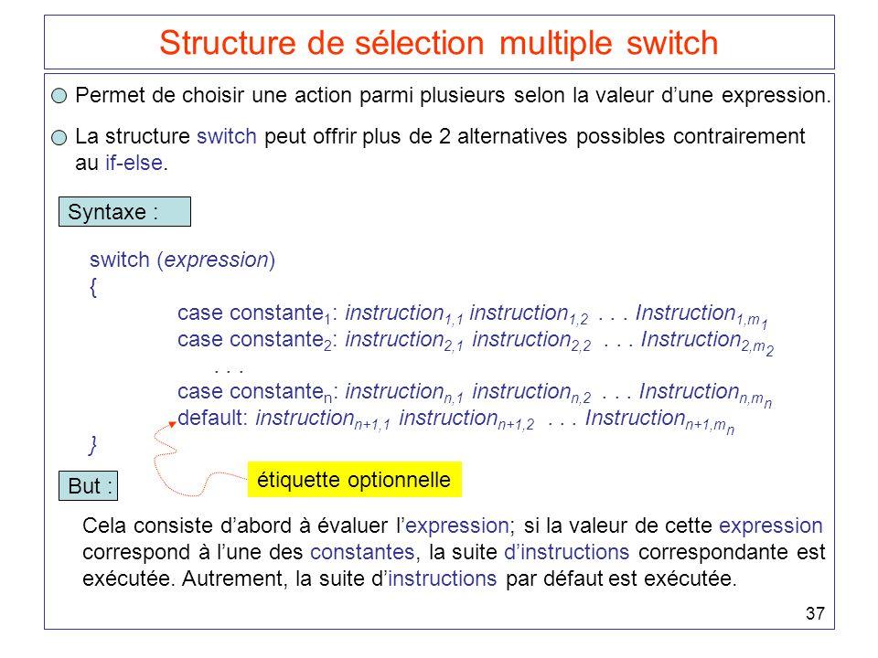 37 Structure de sélection multiple switch Permet de choisir une action parmi plusieurs selon la valeur d'une expression. La structure switch peut offr