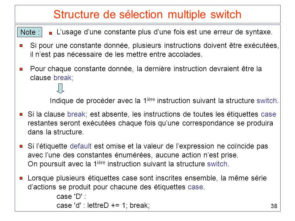 38 Structure de sélection multiple switch Note : Si pour une constante donnée, plusieurs instructions doivent être exécutées, il n'est pas nécessaire de les mettre entre accolades.