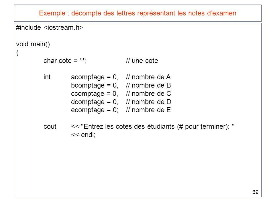 39 Exemple : décompte des lettres représentant les notes d'examen #include void main() { char cote = ;// une cote intacomptage = 0,// nombre de A bcomptage = 0,// nombre de B ccomptage = 0,// nombre de C dcomptage = 0,// nombre de D ecomptage = 0;// nombre de E cout << Entrez les cotes des étudiants (# pour terminer): << endl;