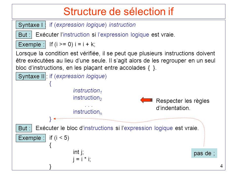 4 Structure de sélection if Syntaxe I : if (expression logique) instruction But : Exécuter l'instruction si l'expression logique est vraie. Exemple :