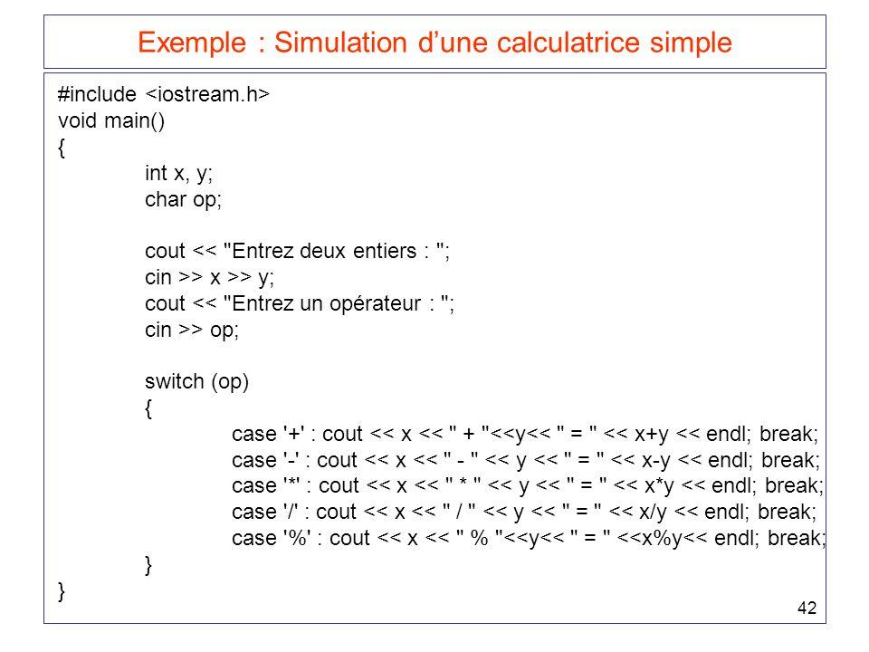 42 Exemple : Simulation d'une calculatrice simple #include void main() { int x, y; char op; cout << Entrez deux entiers : ; cin >> x >> y; cout << Entrez un opérateur : ; cin >> op; switch (op) { case + : cout << x << + <<y<< = << x+y << endl; break; case - : cout << x << - << y << = << x-y << endl; break; case * : cout << x << * << y << = << x*y << endl; break; case / : cout << x << / << y << = << x/y << endl; break; case % : cout << x << % <<y<< = <<x%y<< endl; break; }