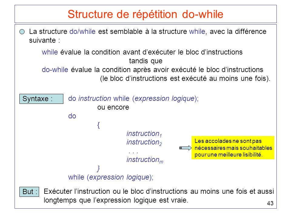 43 Structure de répétition do-while La structure do/while est semblable à la structure while, avec la différence suivante : while évalue la condition