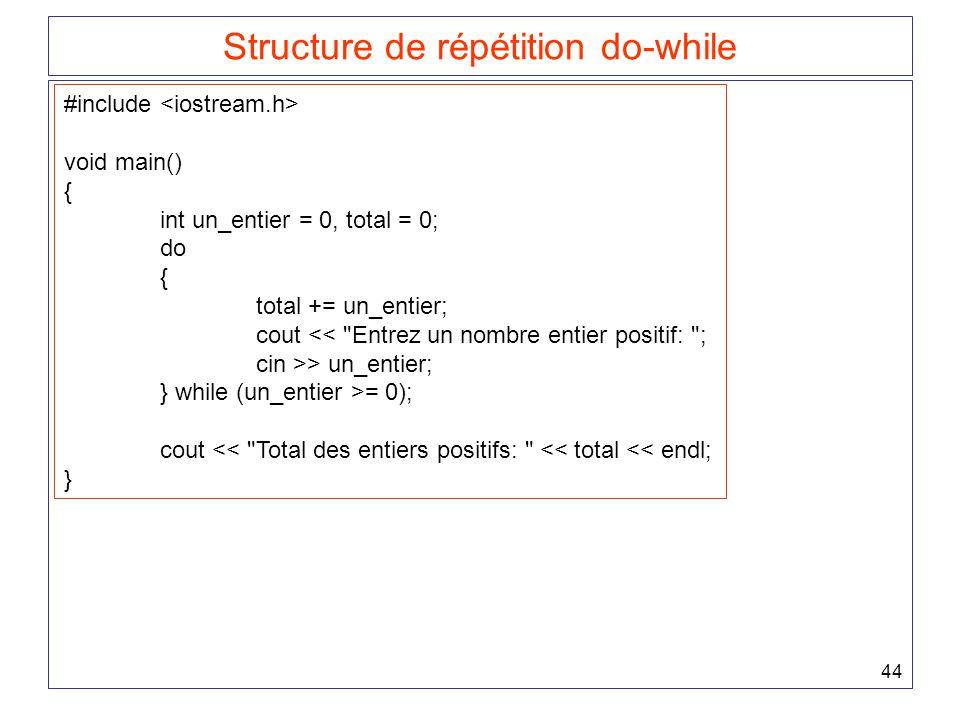 44 Structure de répétition do-while #include void main() { int un_entier = 0, total = 0; do { total += un_entier; cout << Entrez un nombre entier positif: ; cin >> un_entier; } while (un_entier >= 0); cout << Total des entiers positifs: << total << endl; }