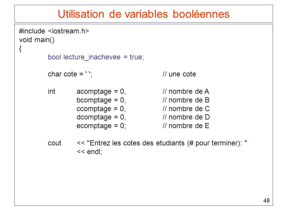 48 Utilisation de variables booléennes #include void main() { bool lecture_inachevee = true; char cote = ;// une cote intacomptage = 0,// nombre de A bcomptage = 0,// nombre de B ccomptage = 0,// nombre de C dcomptage = 0,// nombre de D ecomptage = 0;// nombre de E cout << Entrez les cotes des etudiants (# pour terminer): << endl;