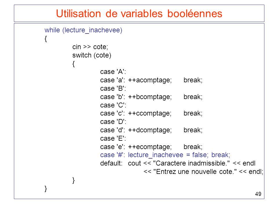 49 Utilisation de variables booléennes while (lecture_inachevee) { cin >> cote; switch (cote) { case A : case a :++acomptage;break; case B : case b :++bcomptage;break; case C : case c :++ccomptage;break; case D : case d :++dcomptage;break; case E : case e :++ecomptage;break; case # :lecture_inachevee = false;break; default:cout << Caractere inadmissible. << endl << Entrez une nouvelle cote. << endl; }