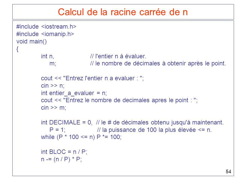 54 Calcul de la racine carrée de n #include void main() { int n,// l'entier n à évaluer. m;// le nombre de décimales à obtenir après le point. cout <<
