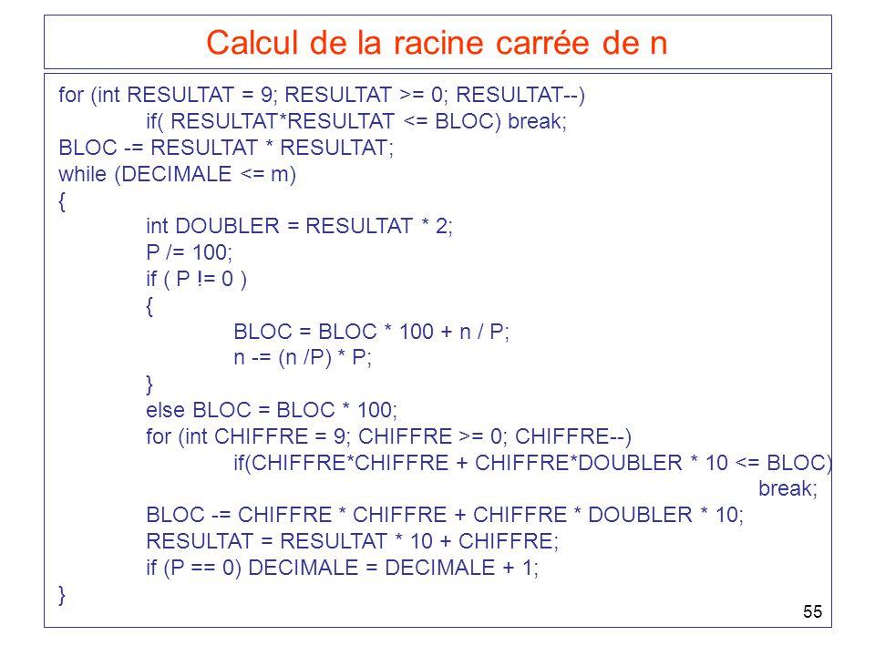 55 Calcul de la racine carrée de n for (int RESULTAT = 9; RESULTAT >= 0; RESULTAT--) if( RESULTAT*RESULTAT <= BLOC) break; BLOC -= RESULTAT * RESULTAT; while (DECIMALE <= m) { int DOUBLER = RESULTAT * 2; P /= 100; if ( P != 0 ) { BLOC = BLOC * 100 + n / P; n -= (n /P) * P; } else BLOC = BLOC * 100; for (int CHIFFRE = 9; CHIFFRE >= 0; CHIFFRE--) if(CHIFFRE*CHIFFRE + CHIFFRE*DOUBLER * 10 <= BLOC) break; BLOC -= CHIFFRE * CHIFFRE + CHIFFRE * DOUBLER * 10; RESULTAT = RESULTAT * 10 + CHIFFRE; if (P == 0) DECIMALE = DECIMALE + 1; }