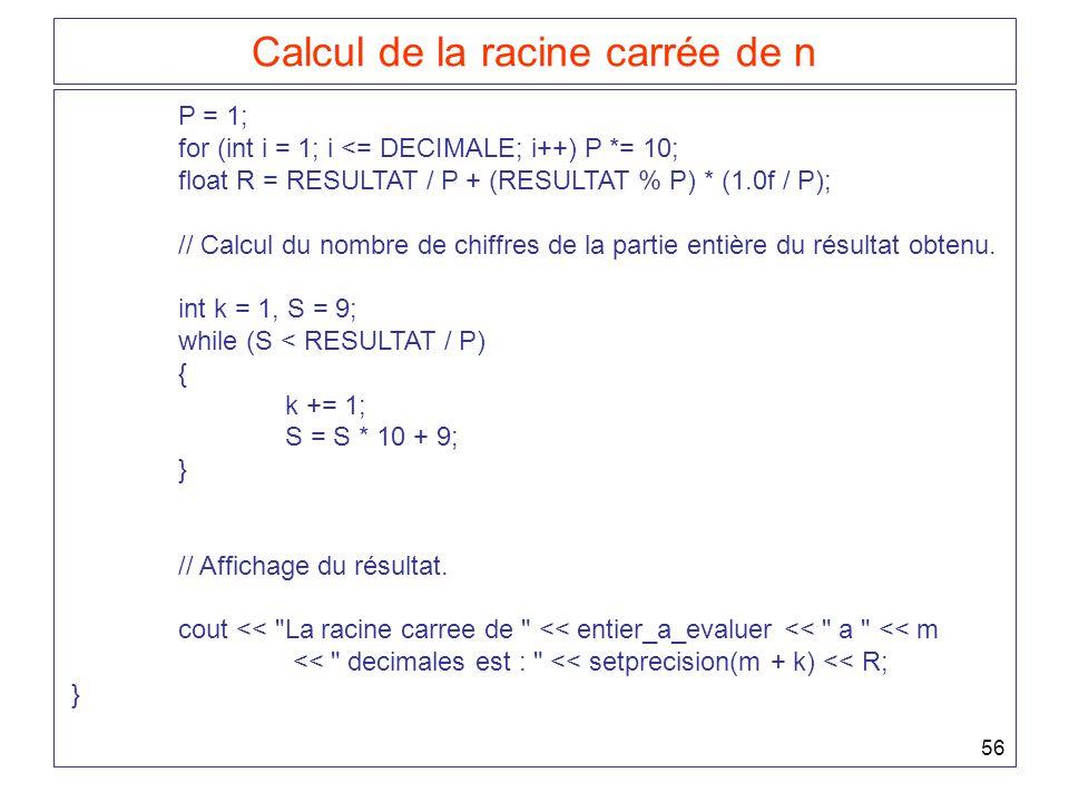 56 Calcul de la racine carrée de n P = 1; for (int i = 1; i <= DECIMALE; i++) P *= 10; float R = RESULTAT / P + (RESULTAT % P) * (1.0f / P); // Calcul