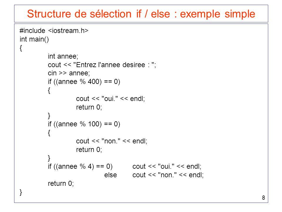 8 Structure de sélection if / else : exemple simple #include int main() { int annee; cout << Entrez l annee desiree : ; cin >> annee; if ((annee % 400) == 0) { cout << oui. << endl; return 0; } if ((annee % 100) == 0) { cout << non. << endl; return 0; } if ((annee % 4) == 0)cout << oui. << endl; elsecout << non. << endl; return 0; }