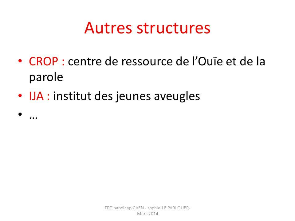Autres structures • CROP : centre de ressource de l'Ouïe et de la parole • IJA : institut des jeunes aveugles • … FPC handicap CAEN - sophie LE PARLOU