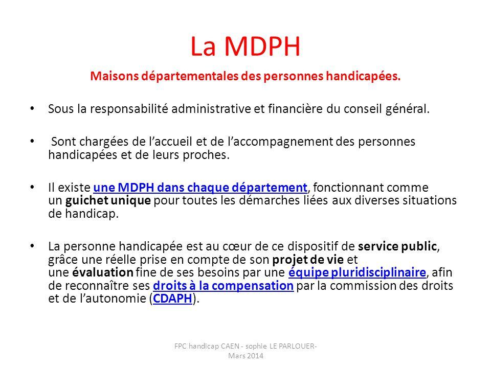 La MDPH Maisons départementales des personnes handicapées. • Sous la responsabilité administrative et financière du conseil général. • Sont chargées d
