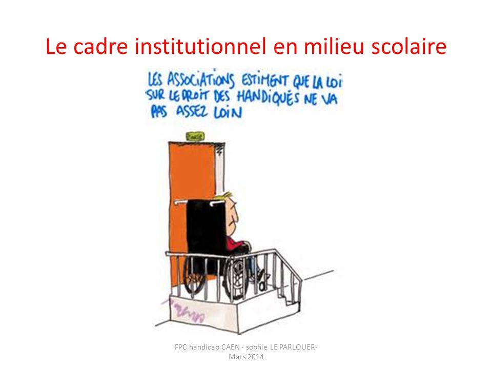 Le cadre institutionnel en milieu scolaire FPC handicap CAEN - sophie LE PARLOUER- Mars 2014