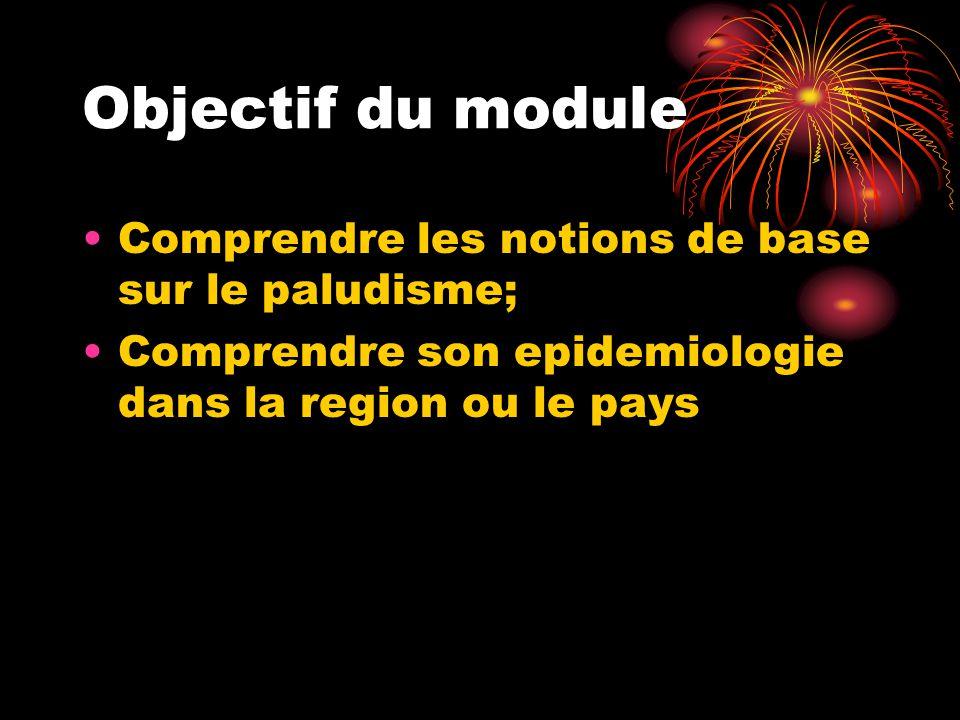 Objectif du module •Comprendre les notions de base sur le paludisme; •Comprendre son epidemiologie dans la region ou le pays