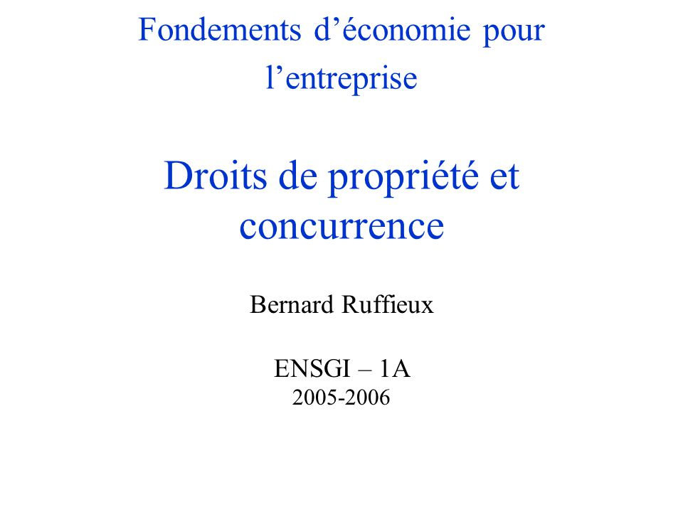 Fondements d'économie pour l'entreprise Droits de propriété et concurrence Bernard Ruffieux ENSGI – 1A 2005-2006