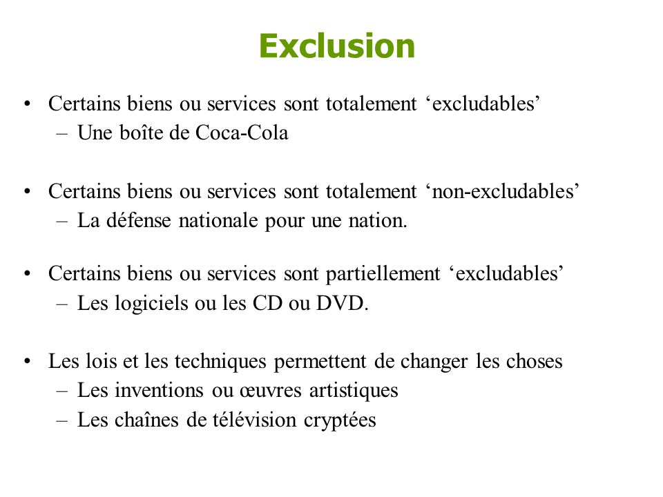 Exclusion (excludability) •La notion d'exclusion (excludability) renvoie à la possibilité d'un vendeur de forcer les consommateurs à être acheteur, et donc de payer, pour le bien ou pour le service qu'ils utilisent.