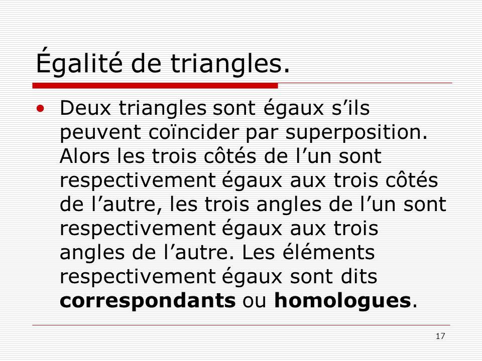 17 Égalité de triangles. •Deux triangles sont égaux s'ils peuvent coïncider par superposition. Alors les trois côtés de l'un sont respectivement égaux