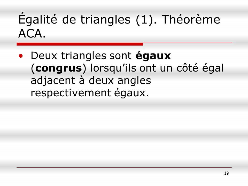 19 Égalité de triangles (1). Théorème ACA. •Deux triangles sont égaux (congrus) lorsqu'ils ont un côté égal adjacent à deux angles respectivement égau